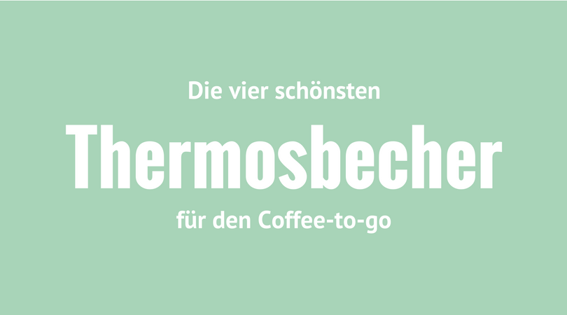 Die vier schönsten Thermosbecher für den Coffee-to-go
