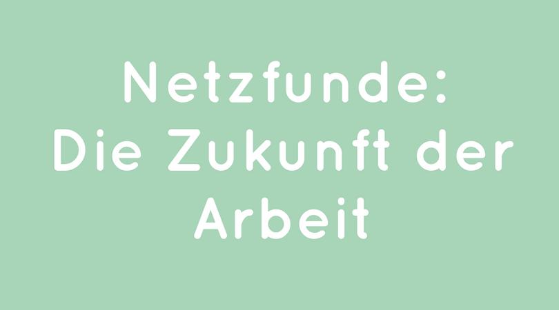 Netzfunde: die Zukunft der Arbeit